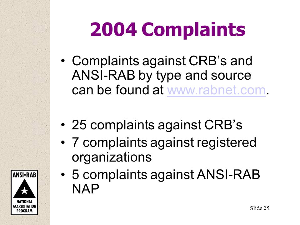 2004 Complaints Complaints against CRB's and ANSI-RAB by type and source can be found at   25 complaints against CRB's 7 complaints against registered organizations 5 complaints against ANSI-RAB NAP Slide 25