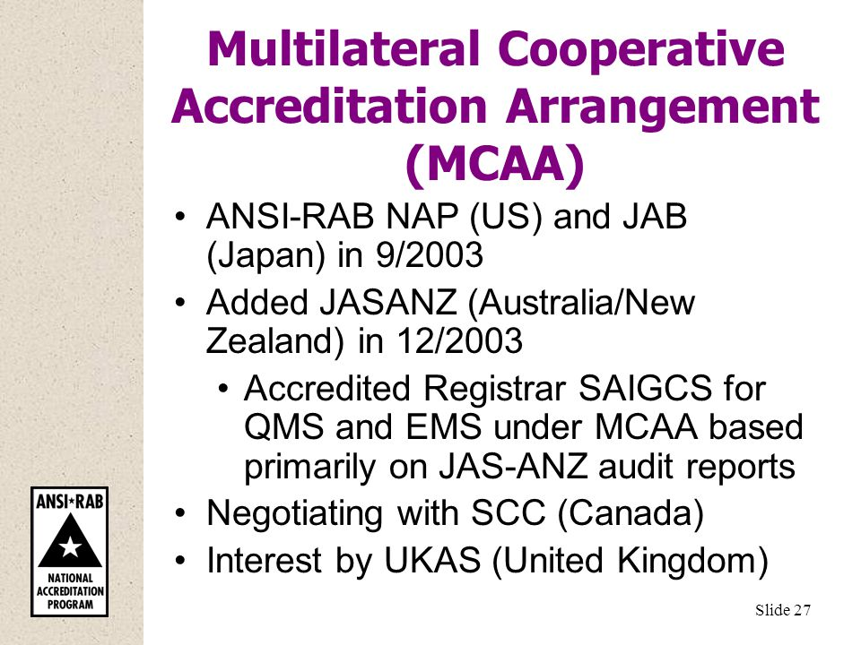 Multilateral Cooperative Accreditation Arrangement (MCAA) ANSI-RAB NAP (US) and JAB (Japan) in 9/2003 Added JASANZ (Australia/New Zealand) in 12/2003 Accredited Registrar SAIGCS for QMS and EMS under MCAA based primarily on JAS-ANZ audit reports Negotiating with SCC (Canada) Interest by UKAS (United Kingdom) Slide 27