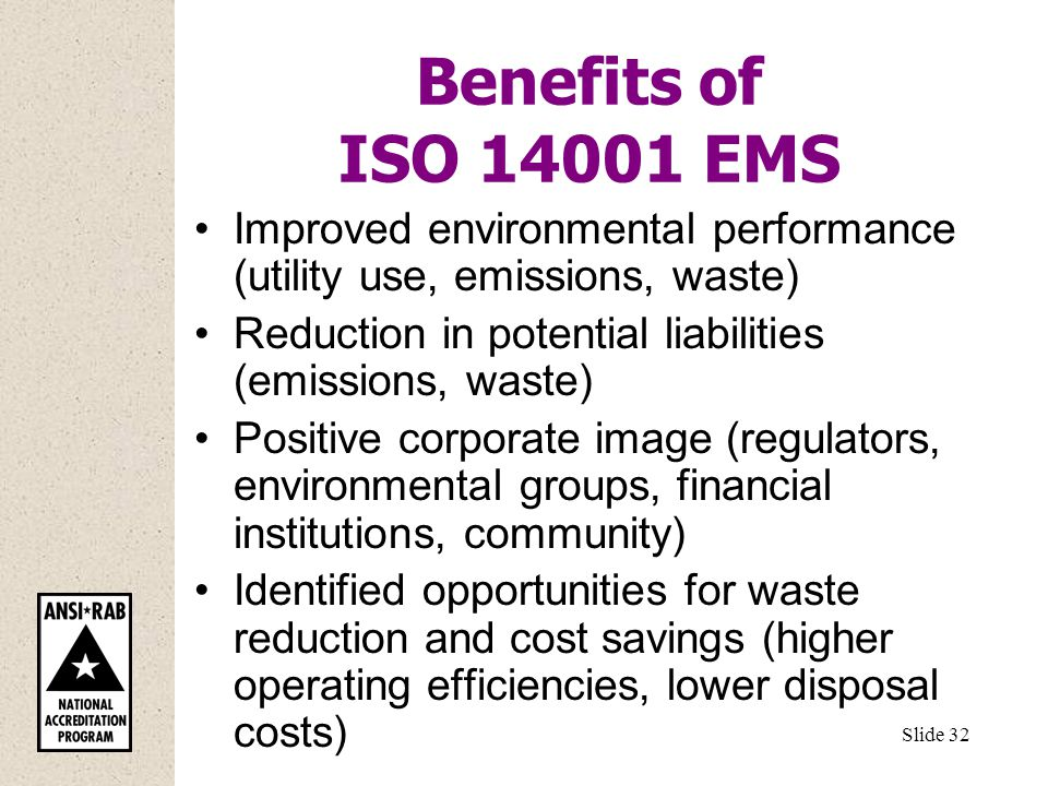 Benefits of ISO EMS Improved environmental performance (utility use, emissions, waste) Reduction in potential liabilities (emissions, waste) Positive corporate image (regulators, environmental groups, financial institutions, community) Identified opportunities for waste reduction and cost savings (higher operating efficiencies, lower disposal costs) Slide 32