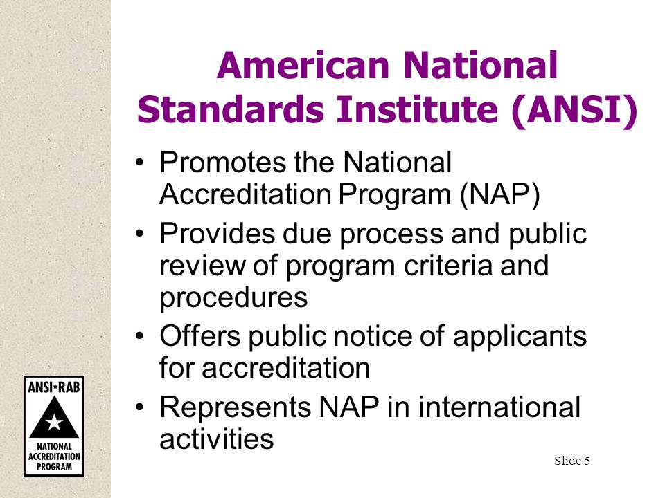 American National Standards Institute (ANSI) Promotes the National Accreditation Program (NAP) Provides due process and public review of program criteria and procedures Offers public notice of applicants for accreditation Represents NAP in international activities Slide 5