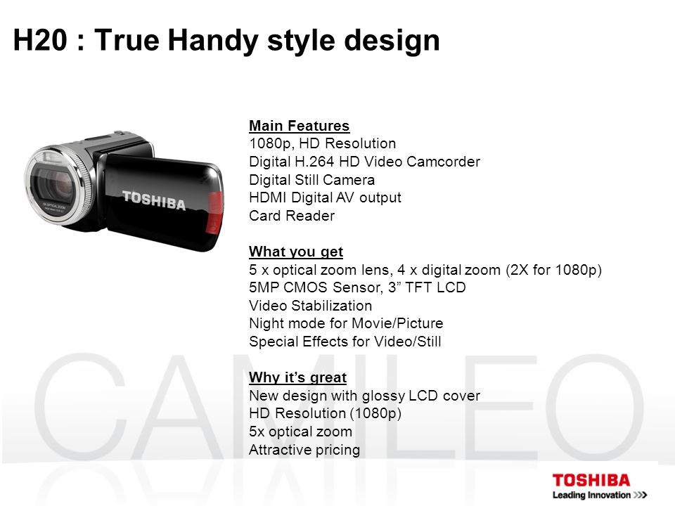 H20 : True Handy style design Main Features 1080p, HD Resolution Digital H.264 HD Video Camcorder Digital Still Camera HDMI Digital AV output Card Reader What you get 5 x optical zoom lens, 4 x digital zoom (2X for 1080p) 5MP CMOS Sensor, 3 TFT LCD Video Stabilization Night mode for Movie/Picture Special Effects for Video/Still Why it's great New design with glossy LCD cover HD Resolution (1080p) 5x optical zoom Attractive pricing