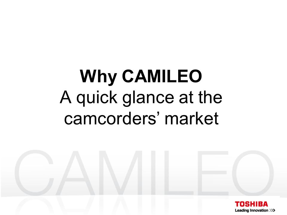 Why CAMILEO A quick glance at the camcorders' market