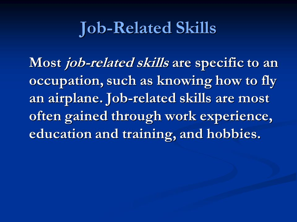 Job-Related Skills Most job-related skills are specific to an occupation, such as knowing how to fly an airplane.