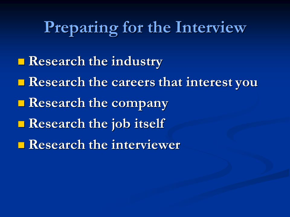 Preparing for the Interview Research the industry Research the industry Research the careers that interest you Research the careers that interest you Research the company Research the company Research the job itself Research the job itself Research the interviewer Research the interviewer