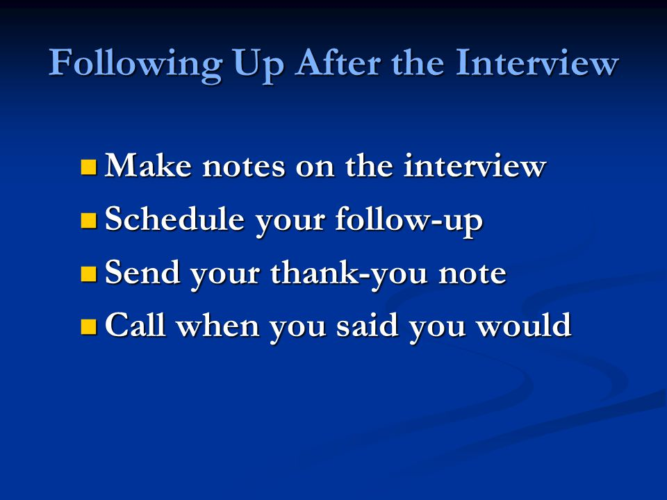 Following Up After the Interview Make notes on the interview Make notes on the interview Schedule your follow-up Schedule your follow-up Send your thank-you note Send your thank-you note Call when you said you would Call when you said you would