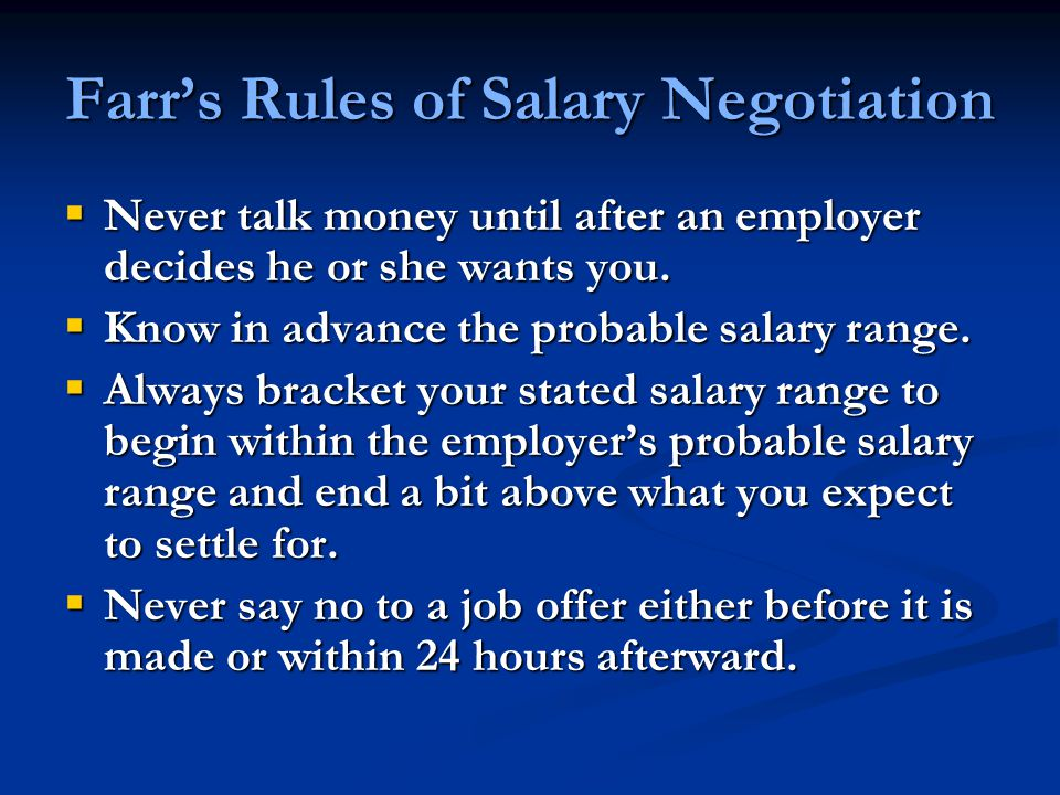Farr's Rules of Salary Negotiation  Never talk money until after an employer decides he or she wants you.