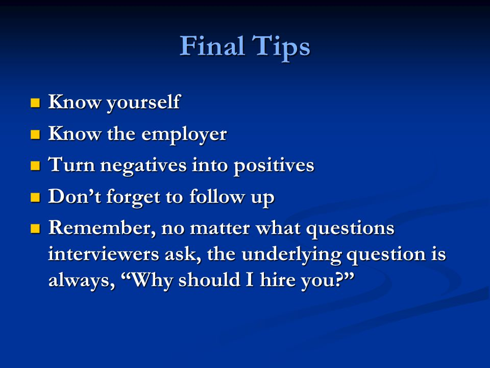 Final Tips Know yourself Know yourself Know the employer Know the employer Turn negatives into positives Turn negatives into positives Don't forget to follow up Don't forget to follow up Remember, no matter what questions interviewers ask, the underlying question is always, Why should I hire you Remember, no matter what questions interviewers ask, the underlying question is always, Why should I hire you