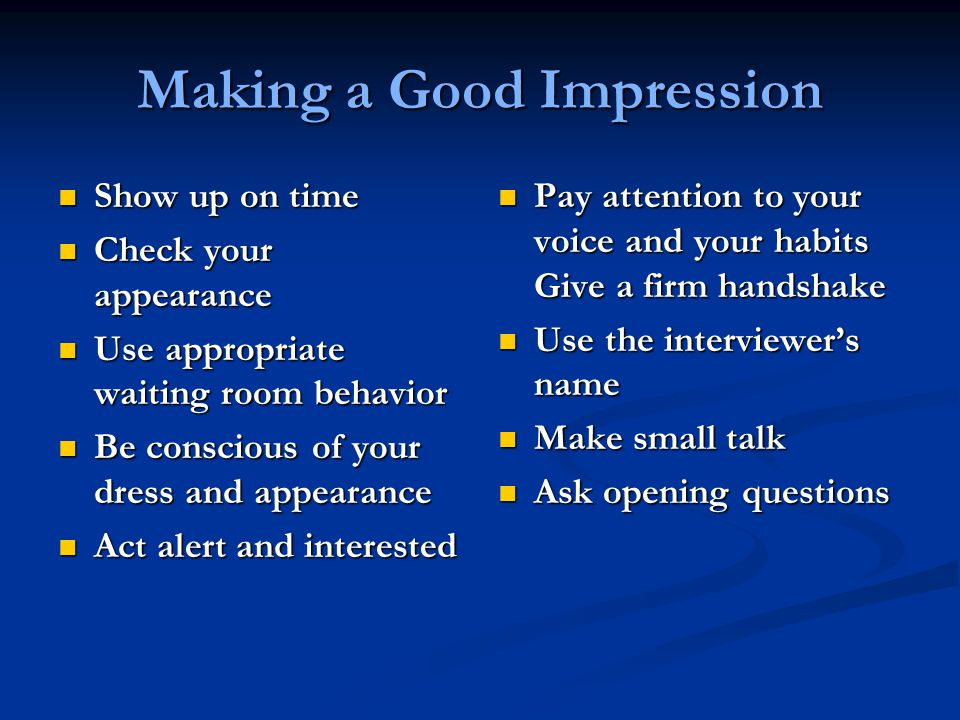 Making a Good Impression Show up on time Show up on time Check your appearance Check your appearance Use appropriate waiting room behavior Use appropriate waiting room behavior Be conscious of your dress and appearance Be conscious of your dress and appearance Act alert and interested Act alert and interested Pay attention to your voice and your habits Give a firm handshake Use the interviewer's name Make small talk Ask opening questions