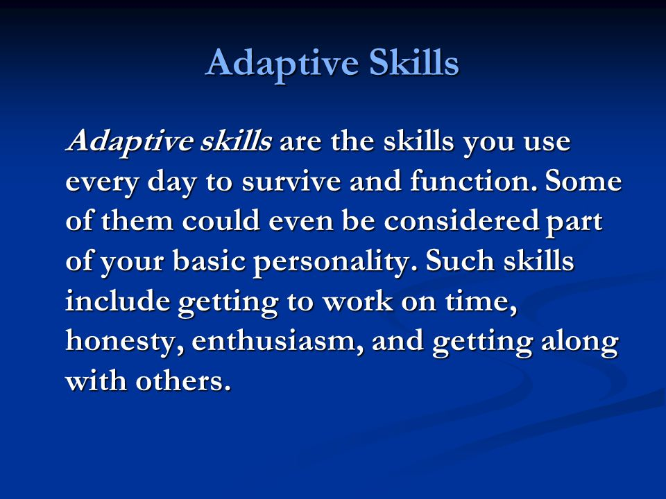 Adaptive Skills Adaptive skills are the skills you use every day to survive and function.