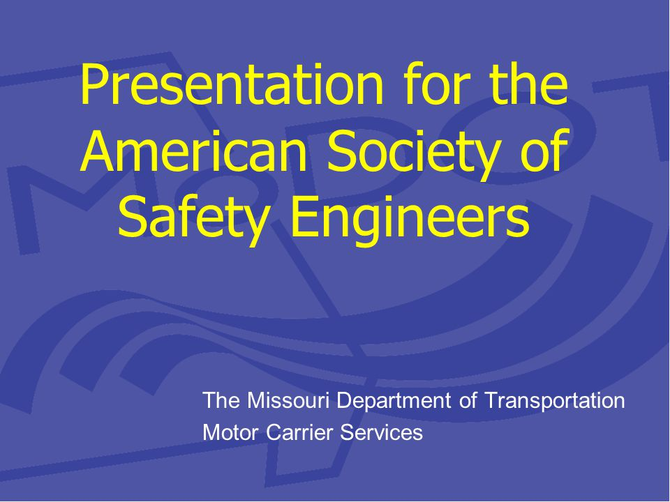 Presentation for the American Society of Safety Engineers The Missouri Department of Transportation Motor Carrier Services