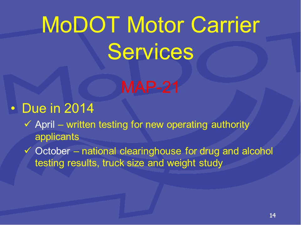 MoDOT Motor Carrier Services MAP-21 Due in 2014 April – written testing for new operating authority applicants October – national clearinghouse for drug and alcohol testing results, truck size and weight study 14