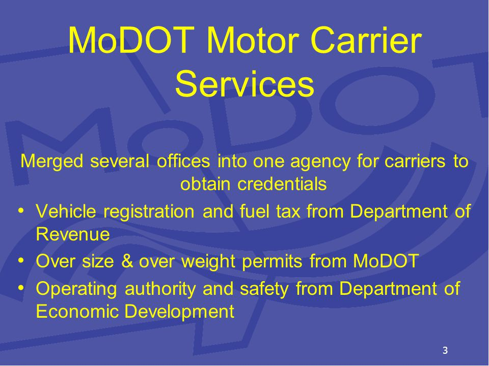 MoDOT Motor Carrier Services Merged several offices into one agency for carriers to obtain credentials Vehicle registration and fuel tax from Department of Revenue Over size & over weight permits from MoDOT Operating authority and safety from Department of Economic Development 3