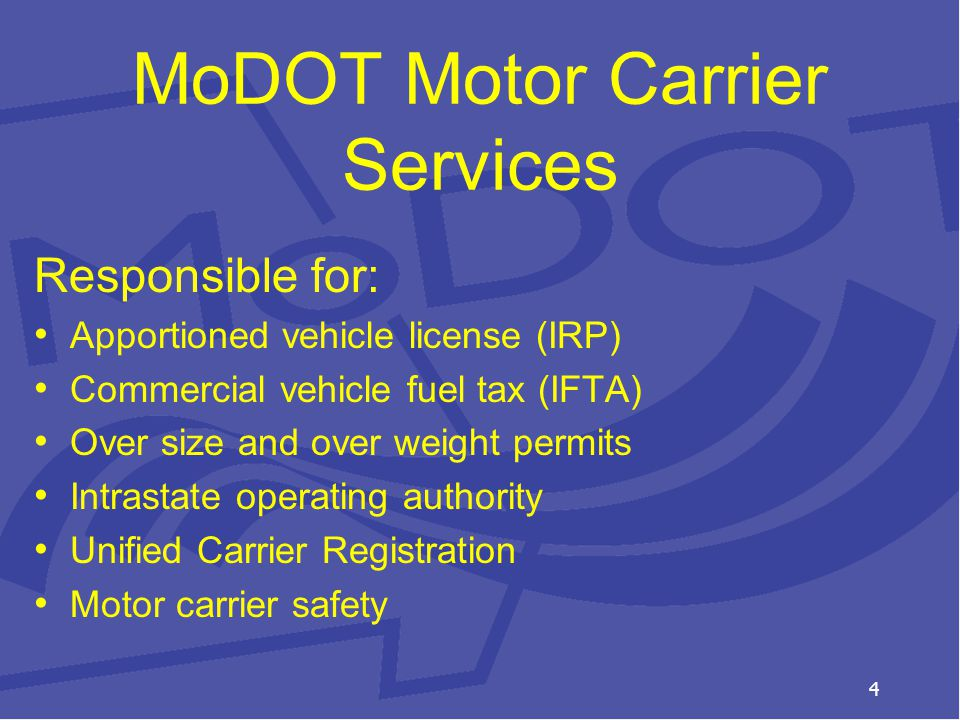 MoDOT Motor Carrier Services Responsible for: Apportioned vehicle license (IRP) Commercial vehicle fuel tax (IFTA) Over size and over weight permits Intrastate operating authority Unified Carrier Registration Motor carrier safety 4
