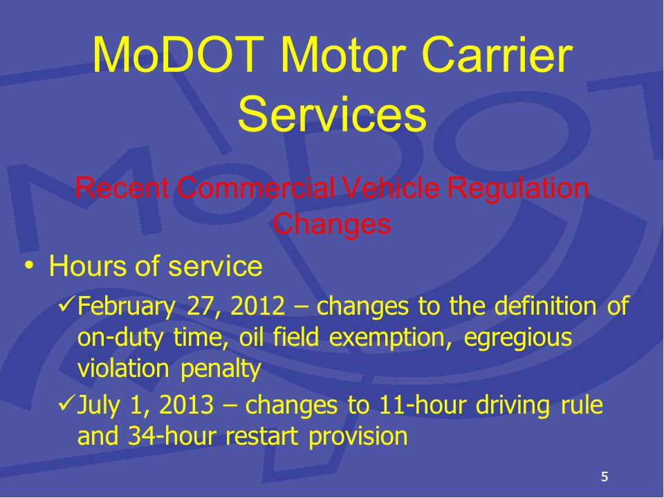 MoDOT Motor Carrier Services Recent Commercial Vehicle Regulation Changes Hours of service February 27, 2012 – changes to the definition of on-duty time, oil field exemption, egregious violation penalty July 1, 2013 – changes to 11-hour driving rule and 34-hour restart provision 5