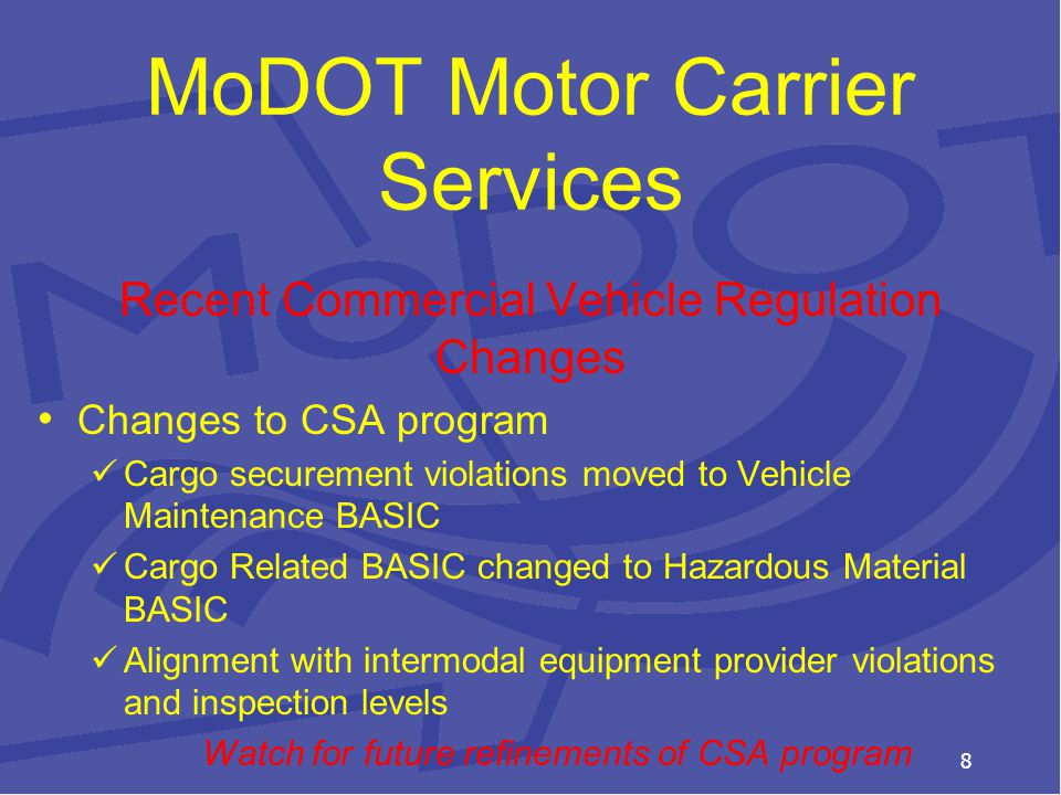 MoDOT Motor Carrier Services Recent Commercial Vehicle Regulation Changes Changes to CSA program Cargo securement violations moved to Vehicle Maintenance BASIC Cargo Related BASIC changed to Hazardous Material BASIC Alignment with intermodal equipment provider violations and inspection levels Watch for future refinements of CSA program 8