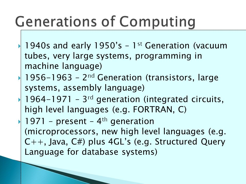  1940s and early 1950's – 1 st Generation (vacuum tubes, very large systems, programming in machine language)  1956-1963 – 2 nd Generation (transistors, large systems, assembly language)  1964-1971 – 3 rd generation (integrated circuits, high level languages (e.g.