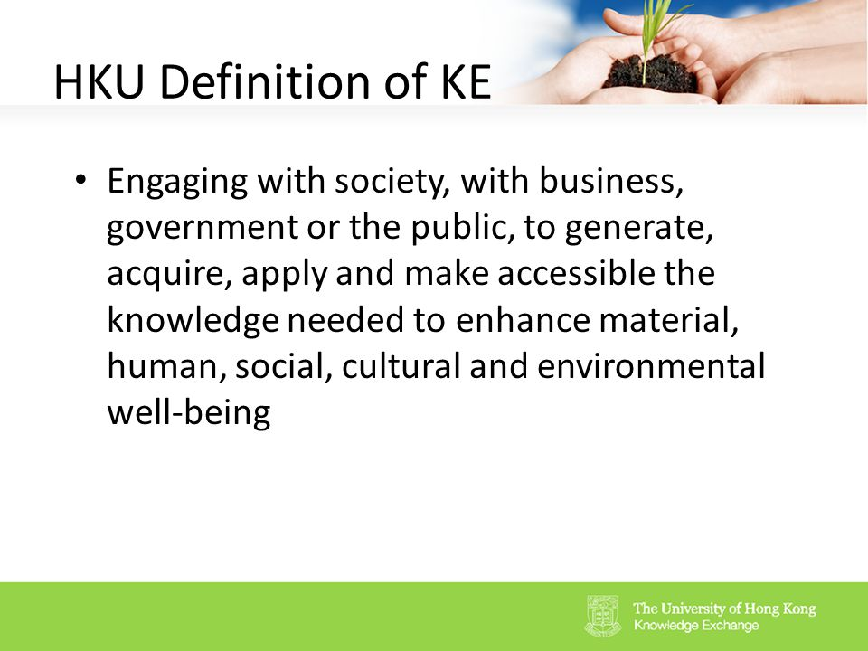 4 HKU Definition Of KE Engaging With Society, With Business, Government Or  The Public, To Generate, Acquire, Apply And Make Accessible The Knowledge  Needed ...