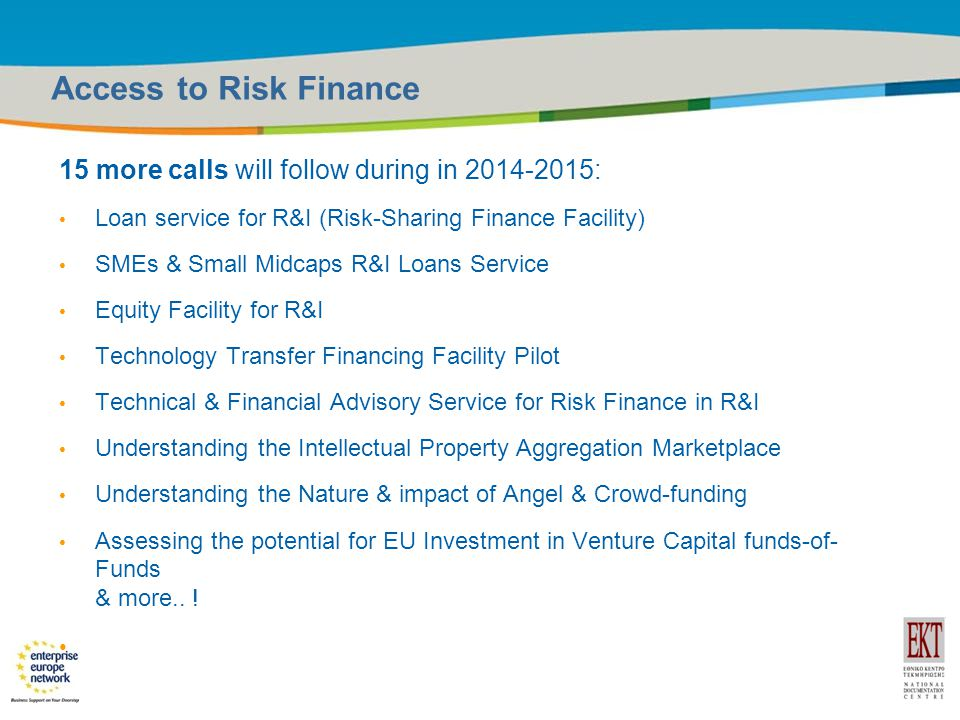 Title of the presentation | Date |14 Access to Risk Finance 15 more calls will follow during in : Loan service for R&I (Risk-Sharing Finance Facility) SMEs & Small Midcaps R&I Loans Service Equity Facility for R&I Technology Transfer Financing Facility Pilot Technical & Financial Advisory Service for Risk Finance in R&I Understanding the Intellectual Property Aggregation Marketplace Understanding the Nature & impact of Angel & Crowd-funding Assessing the potential for EU Investment in Venture Capital funds-of- Funds & more..