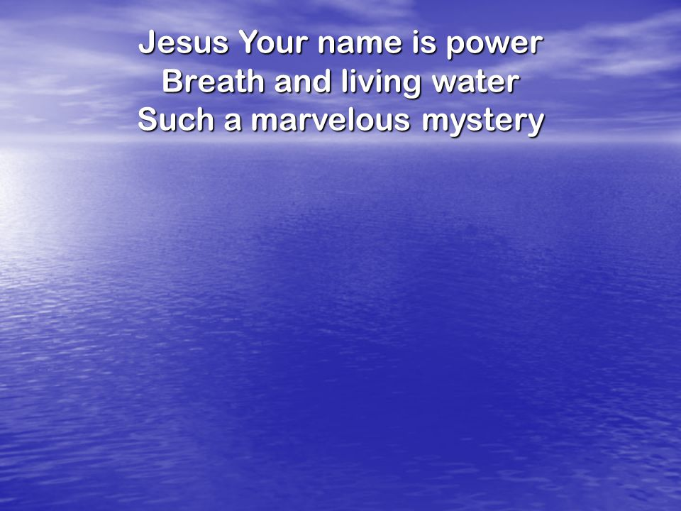 Jesus Your name is power Breath and living water Such a marvelous mystery