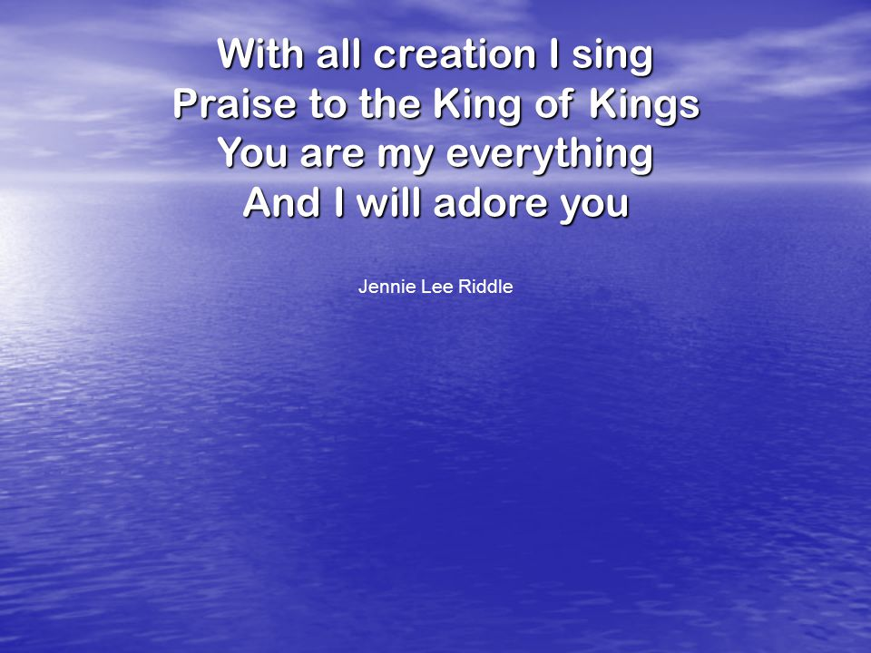 With all creation I sing Praise to the King of Kings You are my everything And I will adore you Jennie Lee Riddle