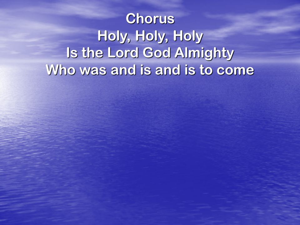 Chorus Holy, Holy, Holy Is the Lord God Almighty Who was and is and is to come