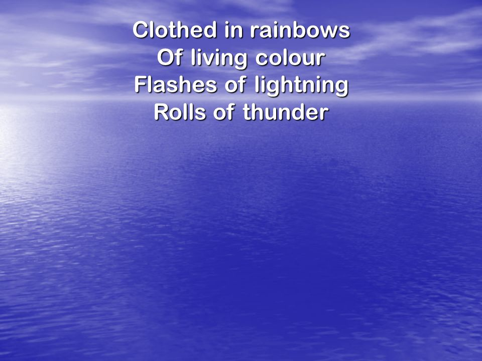 Clothed in rainbows Of living colour Flashes of lightning Rolls of thunder