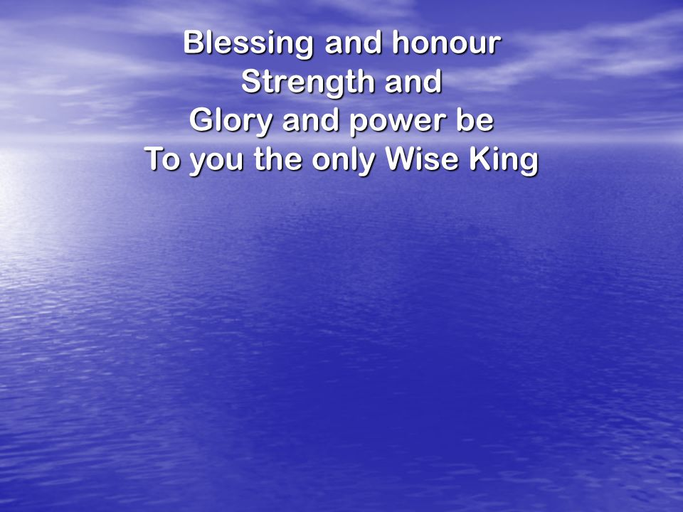 Blessing and honour Strength and Glory and power be To you the only Wise King