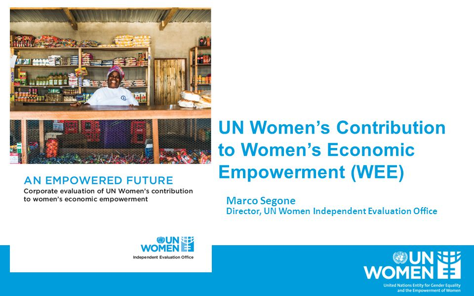 UN Women's Contribution to Women's Economic Empowerment (WEE) Marco Segone Director, UN Women Independent Evaluation Office