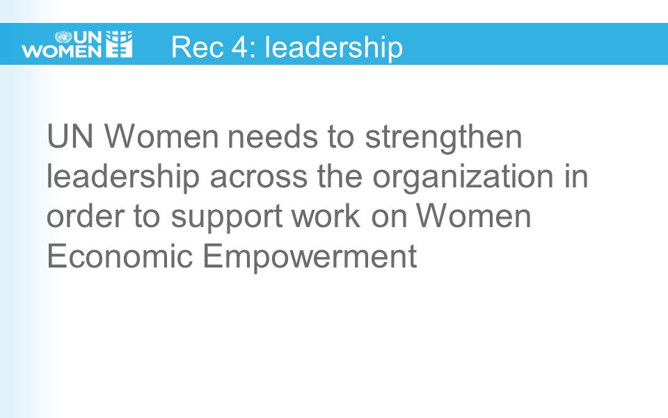 Rec 4: leadership UN Women needs to strengthen leadership across the organization in order to support work on Women Economic Empowerment