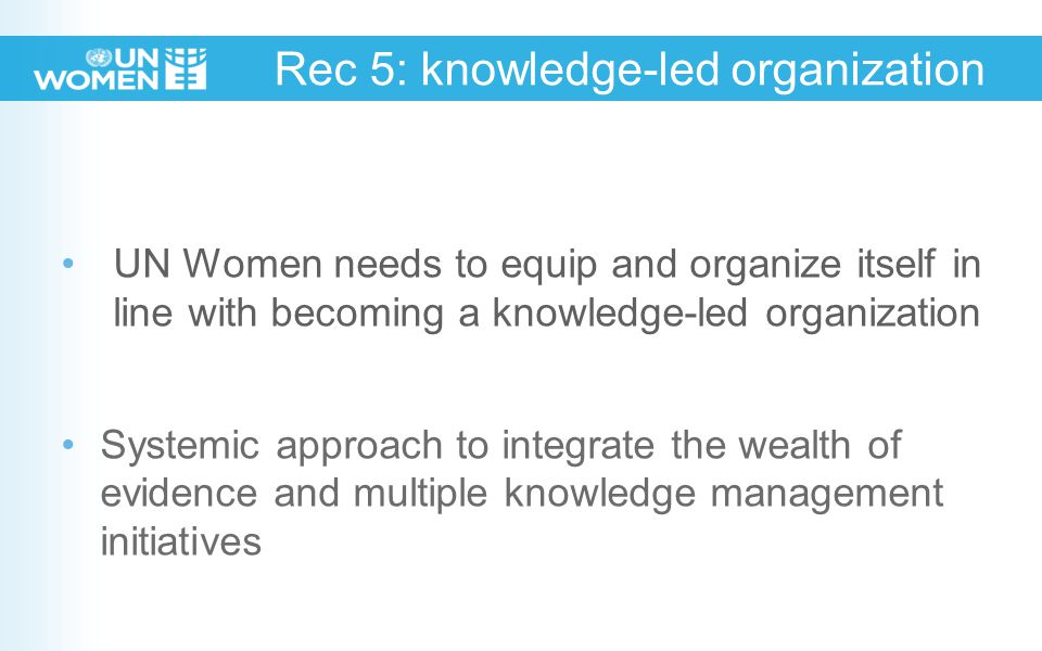 Rec 5: knowledge-led organization UN Women needs to equip and organize itself in line with becoming a knowledge-led organization Systemic approach to integrate the wealth of evidence and multiple knowledge management initiatives