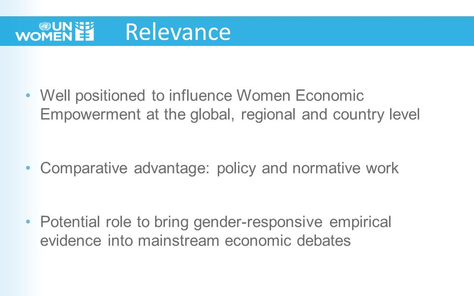 Well positioned to influence Women Economic Empowerment at the global, regional and country level Comparative advantage: policy and normative work Potential role to bring gender-responsive empirical evidence into mainstream economic debates Relevance