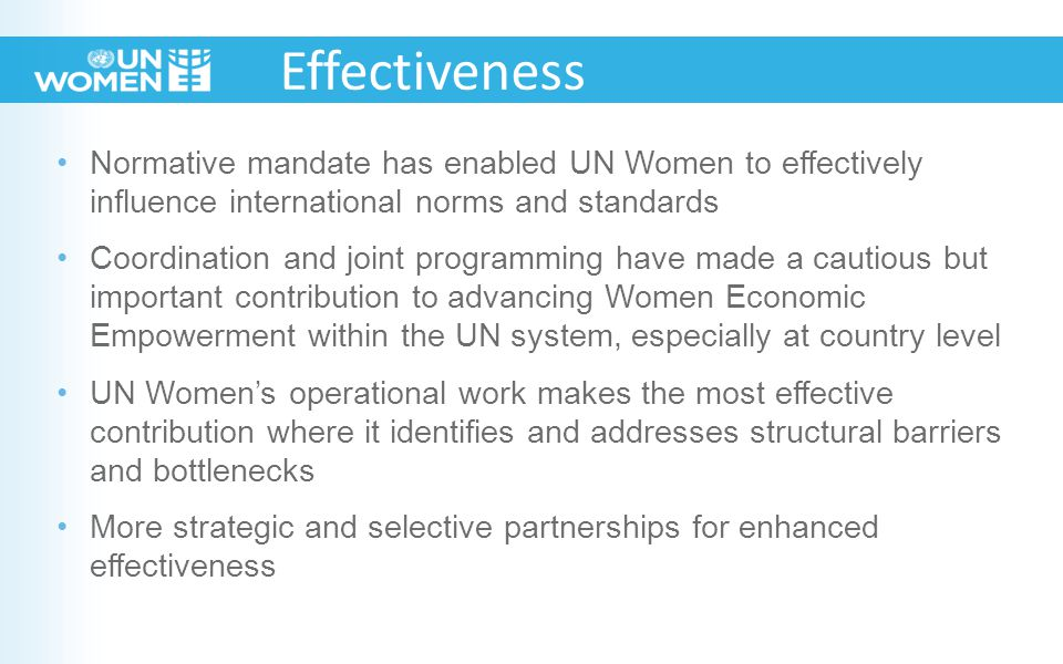 Normative mandate has enabled UN Women to effectively influence international norms and standards Coordination and joint programming have made a cautious but important contribution to advancing Women Economic Empowerment within the UN system, especially at country level UN Women's operational work makes the most effective contribution where it identifies and addresses structural barriers and bottlenecks More strategic and selective partnerships for enhanced effectiveness Effectiveness