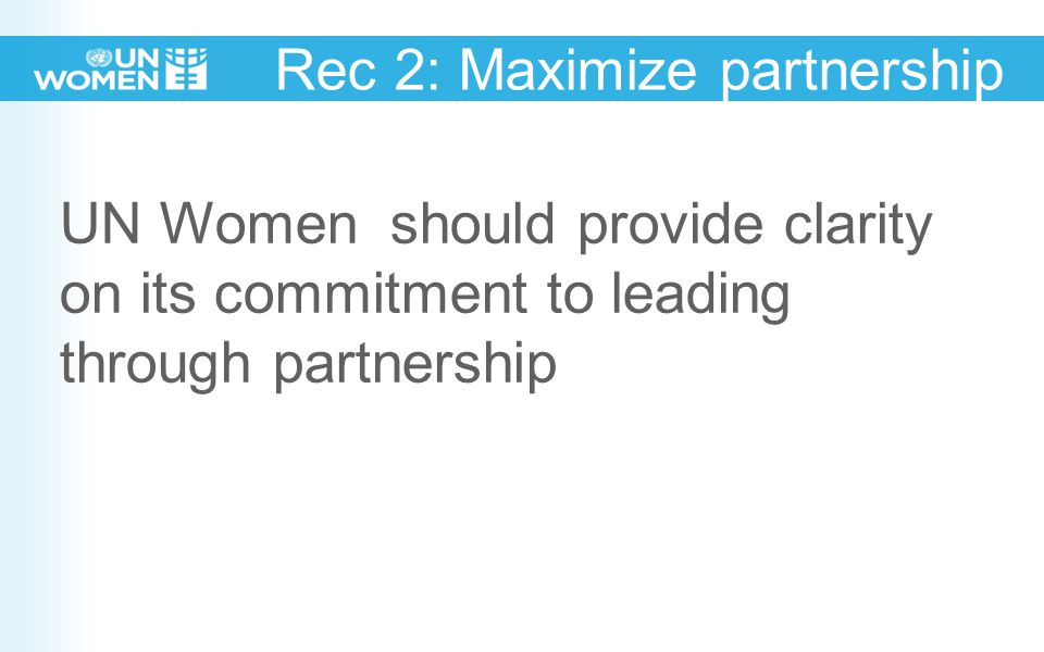 Rec 2: Maximize partnership UN Women should provide clarity on its commitment to leading through partnership