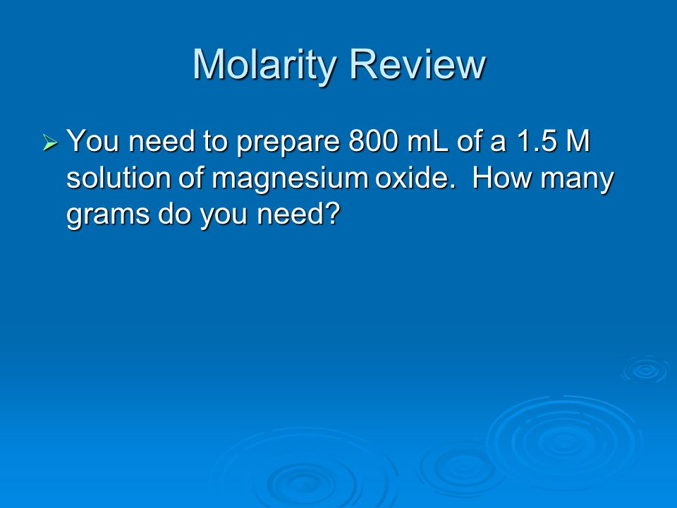 Molarity Review  You need to prepare 800 mL of a 1.5 M solution of magnesium oxide.