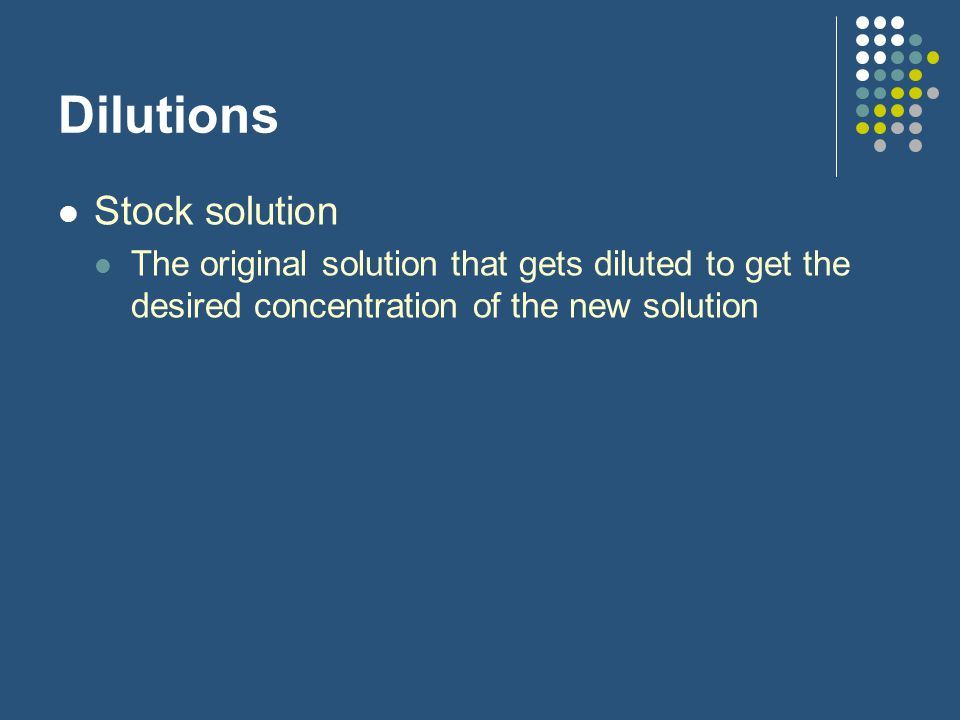 Dilutions Stock solution The original solution that gets diluted to get the desired concentration of the new solution
