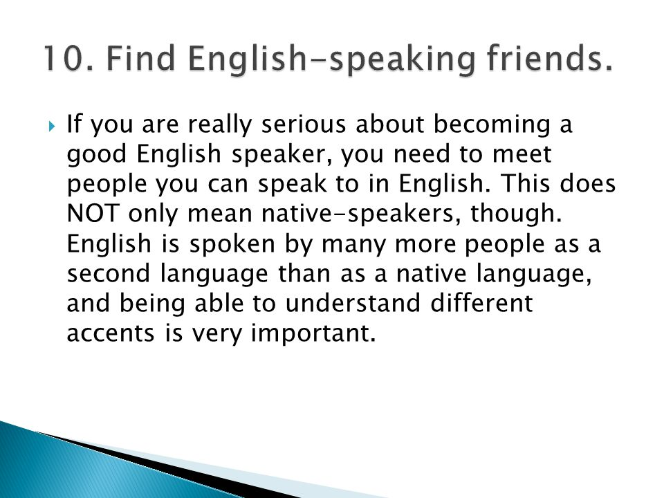  If you are really serious about becoming a good English speaker, you need to meet people you can speak to in English.
