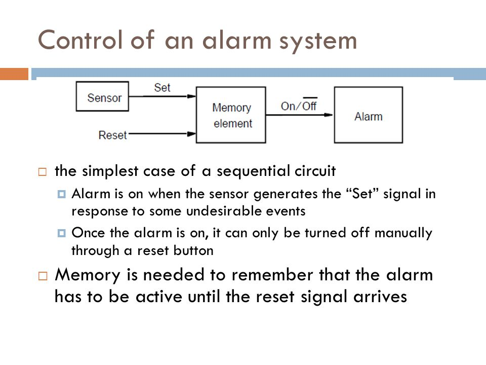 Control of an alarm system  the simplest case of a sequential circuit  Alarm is on when the sensor generates the Set signal in response to some undesirable events  Once the alarm is on, it can only be turned off manually through a reset button  Memory is needed to remember that the alarm has to be active until the reset signal arrives