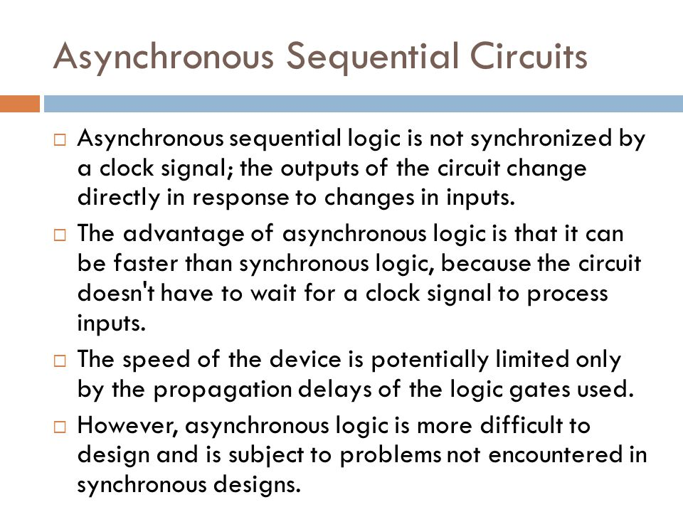 Asynchronous Sequential Circuits  Asynchronous sequential logic is not synchronized by a clock signal; the outputs of the circuit change directly in response to changes in inputs.