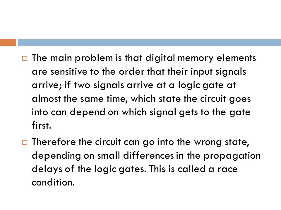  The main problem is that digital memory elements are sensitive to the order that their input signals arrive; if two signals arrive at a logic gate at almost the same time, which state the circuit goes into can depend on which signal gets to the gate first.
