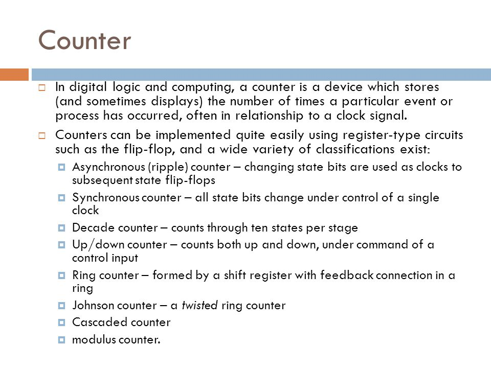 Counter  In digital logic and computing, a counter is a device which stores (and sometimes displays) the number of times a particular event or process has occurred, often in relationship to a clock signal.