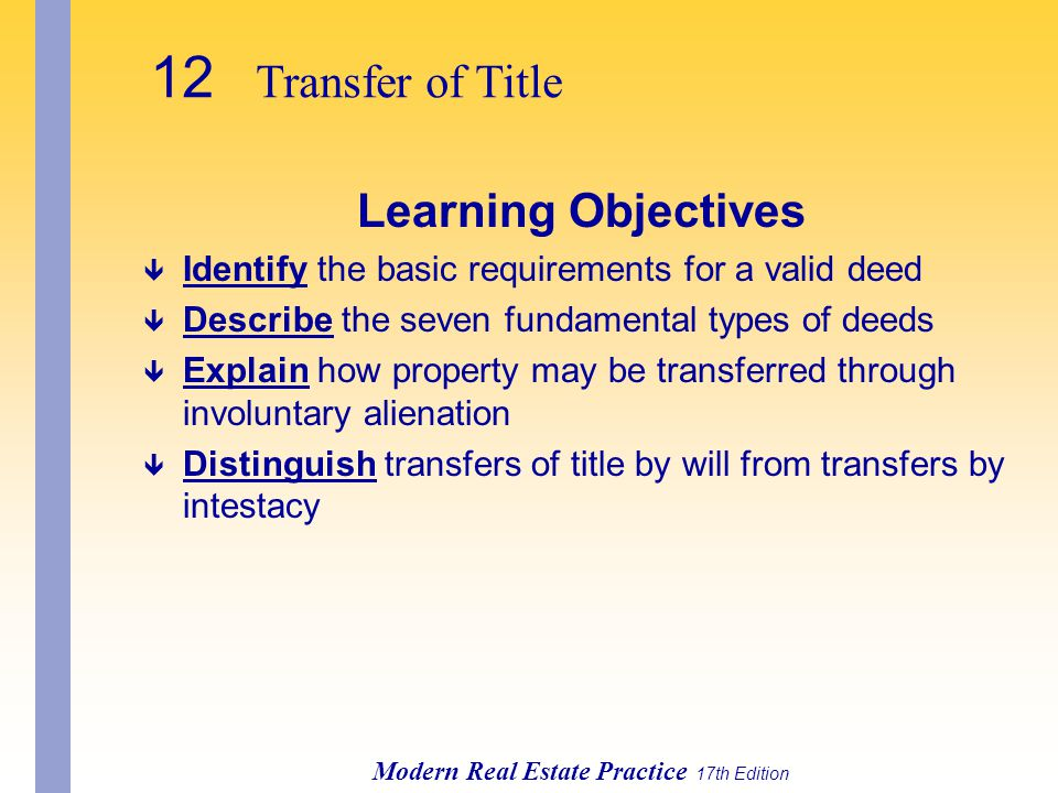 12 Transfer of Title Modern Real Estate Practice 17th Edition Learning Objectives ê Identify the basic requirements for a valid deed ê Describe the seven fundamental types of deeds ê Explain how property may be transferred through involuntary alienation ê Distinguish transfers of title by will from transfers by intestacy