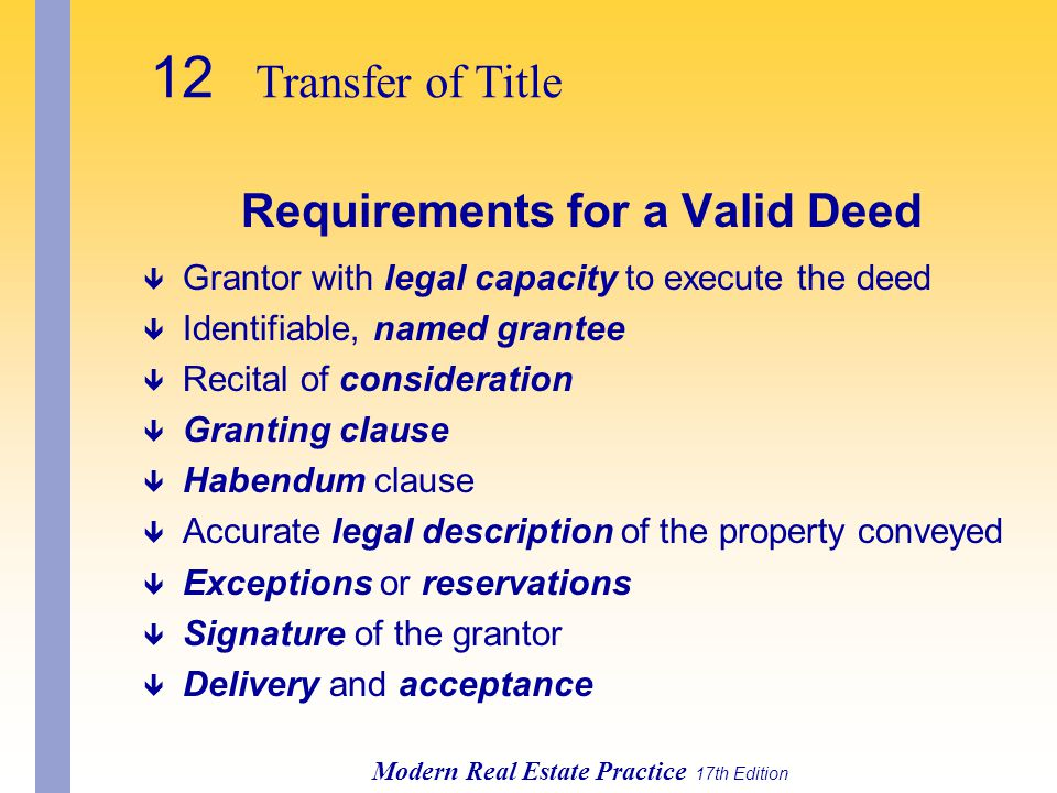 12 Transfer of Title Modern Real Estate Practice 17th Edition Requirements for a Valid Deed ê Grantor with legal capacity to execute the deed ê Identifiable, named grantee ê Recital of consideration ê Granting clause ê Habendum clause ê Accurate legal description of the property conveyed ê Exceptions or reservations ê Signature of the grantor ê Delivery and acceptance