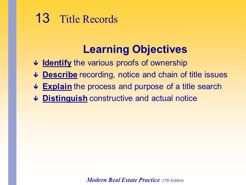 13 Title Records Modern Real Estate Practice 17th Edition Learning Objectives ê Identify the various proofs of ownership ê Describe recording, notice and chain of title issues ê Explain the process and purpose of a title search ê Distinguish constructive and actual notice