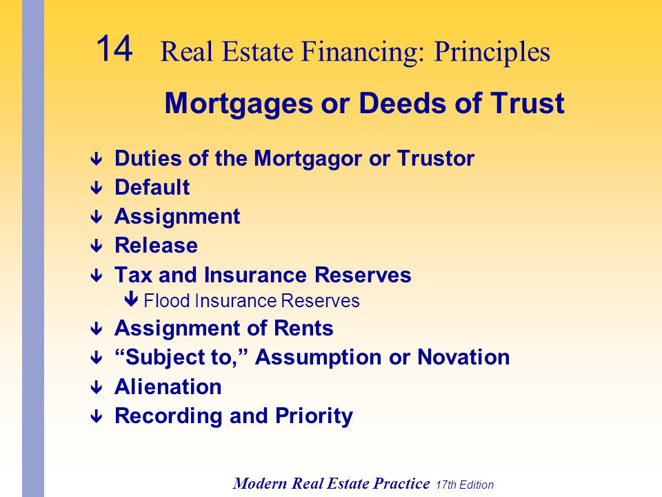 14 Real Estate Financing: Principles Modern Real Estate Practice 17th Edition Mortgages or Deeds of Trust ê Duties of the Mortgagor or Trustor ê Default ê Assignment ê Release ê Tax and Insurance Reserves êFlood Insurance Reserves ê Assignment of Rents ê Subject to, Assumption or Novation ê Alienation ê Recording and Priority