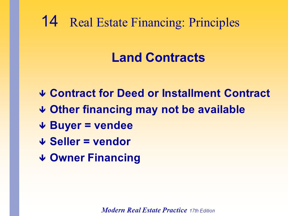 Modern Real Estate Practice 17th Edition Land Contracts ê Contract for Deed or Installment Contract ê Other financing may not be available ê Buyer = vendee ê Seller = vendor ê Owner Financing