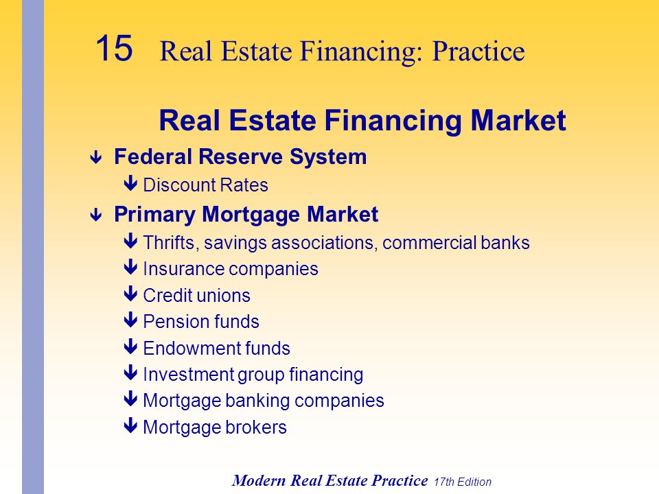 15 Real Estate Financing: Practice Modern Real Estate Practice 17th Edition Real Estate Financing Market ê Federal Reserve System êDiscount Rates ê Primary Mortgage Market êThrifts, savings associations, commercial banks êInsurance companies êCredit unions êPension funds êEndowment funds êInvestment group financing êMortgage banking companies êMortgage brokers