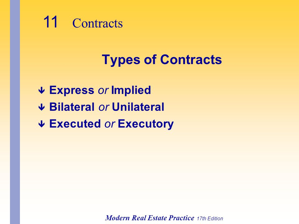 11 Contracts Modern Real Estate Practice 17th Edition Types of Contracts ê Express or Implied ê Bilateral or Unilateral ê Executed or Executory