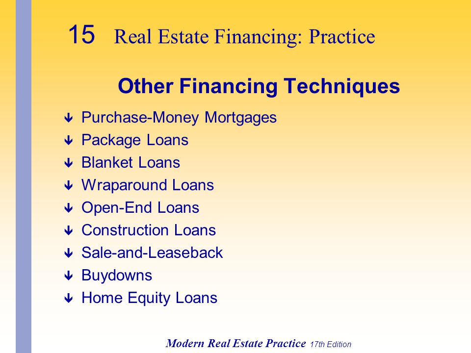 15 Real Estate Financing: Practice Modern Real Estate Practice 17th Edition Other Financing Techniques ê Purchase-Money Mortgages ê Package Loans ê Blanket Loans ê Wraparound Loans ê Open-End Loans ê Construction Loans ê Sale-and-Leaseback ê Buydowns ê Home Equity Loans