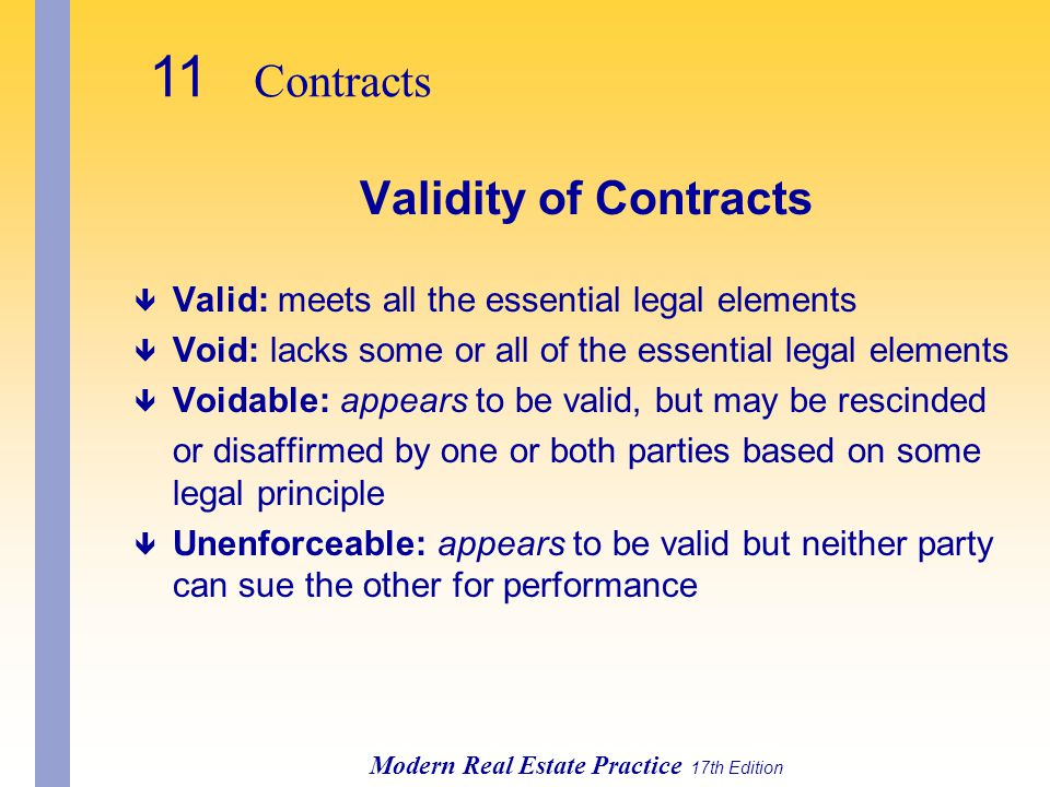 11 Contracts Modern Real Estate Practice 17th Edition Validity of Contracts ê Valid: meets all the essential legal elements ê Void: lacks some or all of the essential legal elements ê Voidable: appears to be valid, but may be rescinded or disaffirmed by one or both parties based on some legal principle ê Unenforceable: appears to be valid but neither party can sue the other for performance