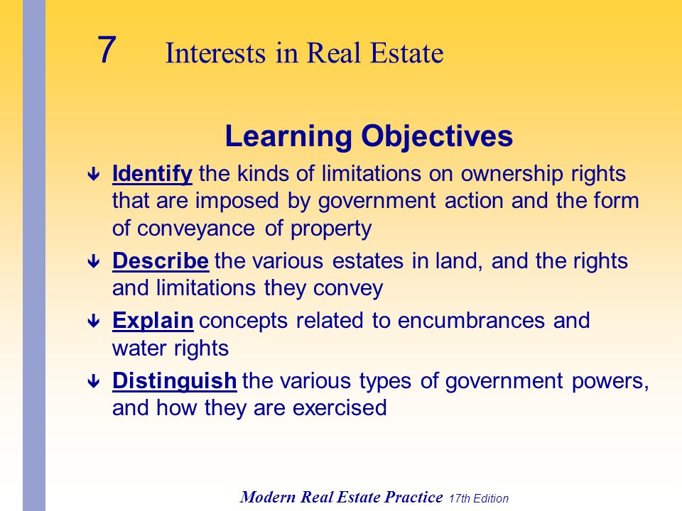 7 Interests in Real Estate Modern Real Estate Practice 17th Edition Learning Objectives ê Identify the kinds of limitations on ownership rights that are imposed by government action and the form of conveyance of property ê Describe the various estates in land, and the rights and limitations they convey ê Explain concepts related to encumbrances and water rights ê Distinguish the various types of government powers, and how they are exercised